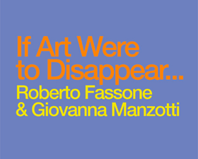 Roberto Fassone & Giovanna Manzotti: If Art Were To Disappear…