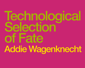 Addie Wagenknecht: Technological Selection of Fate