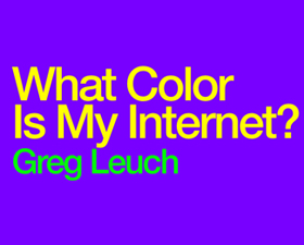 Link Editions: What Color Is My Internet? by Greg Leuch
